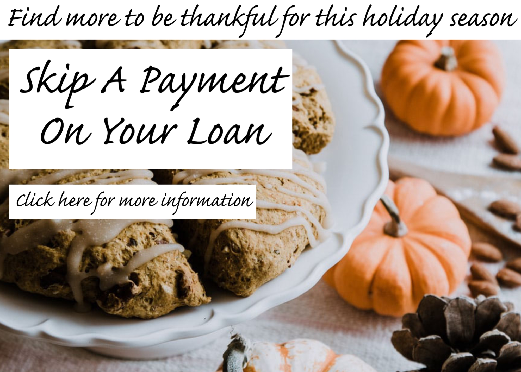 Skip A Payment on your loan. Click for more information.